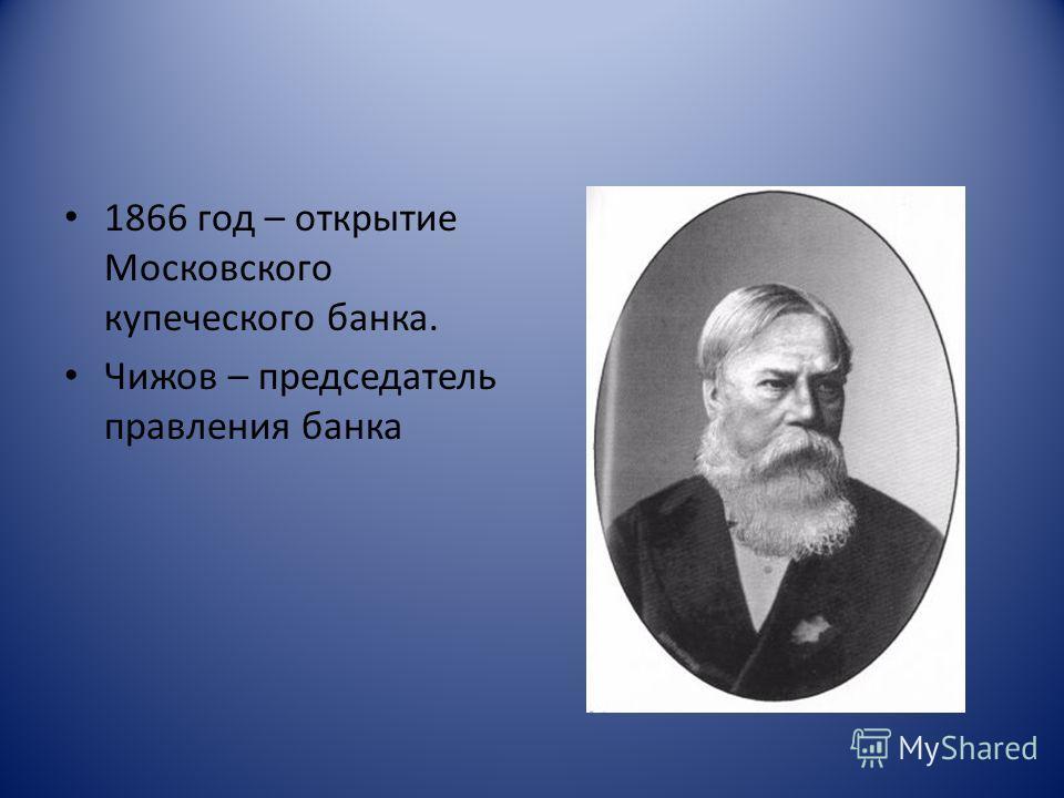 1866 год – открытие Московского купеческого банка. Чижов – председатель правления банка