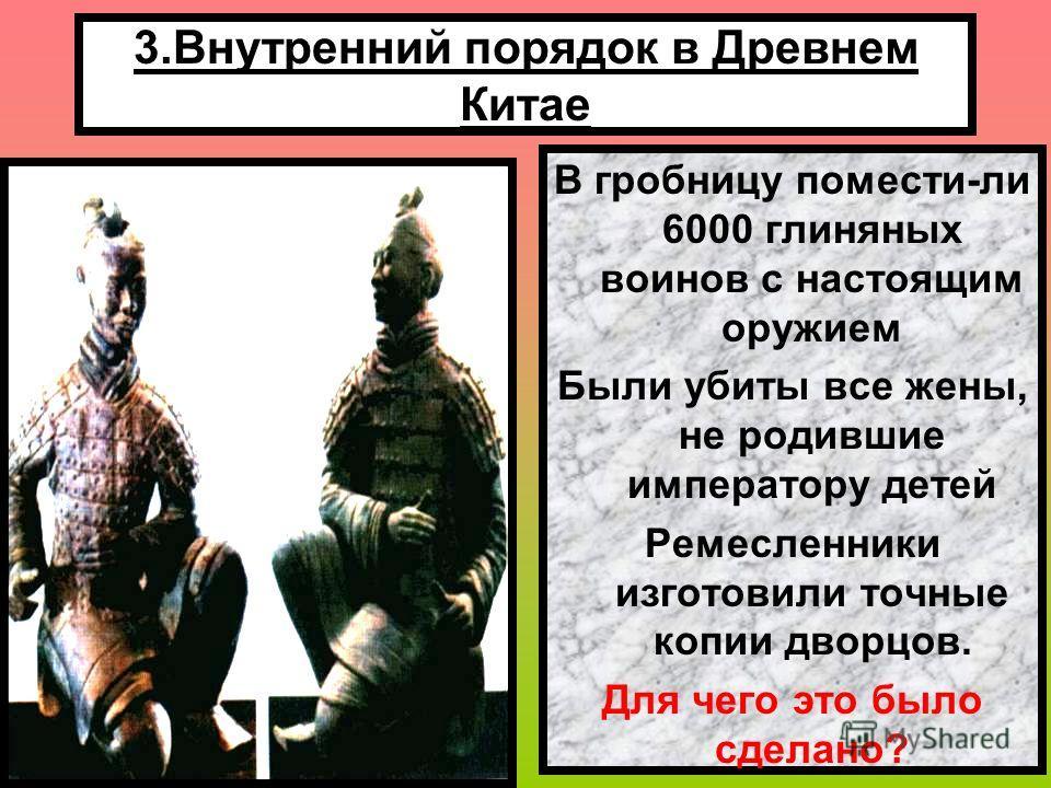 3.Внутренний порядок в Древнем Китае Содержание армии требовало больших средств. Налоги на жителей постоянно росли. За проявление недовольства жестоко наказывали. После смерти император был похоронен в грандиозной гробнице. Терракотовые воины в гробн