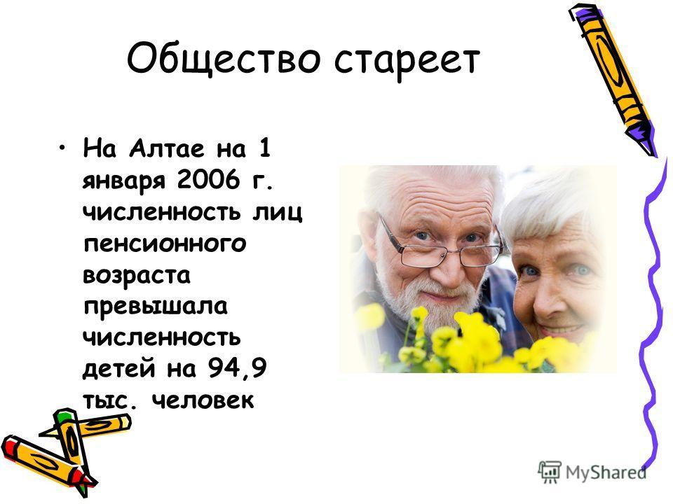 Общество стареет На Алтае на 1 января 2006 г. численность лиц пенсионного возраста превышала численность детей на 94,9 тыс. человек