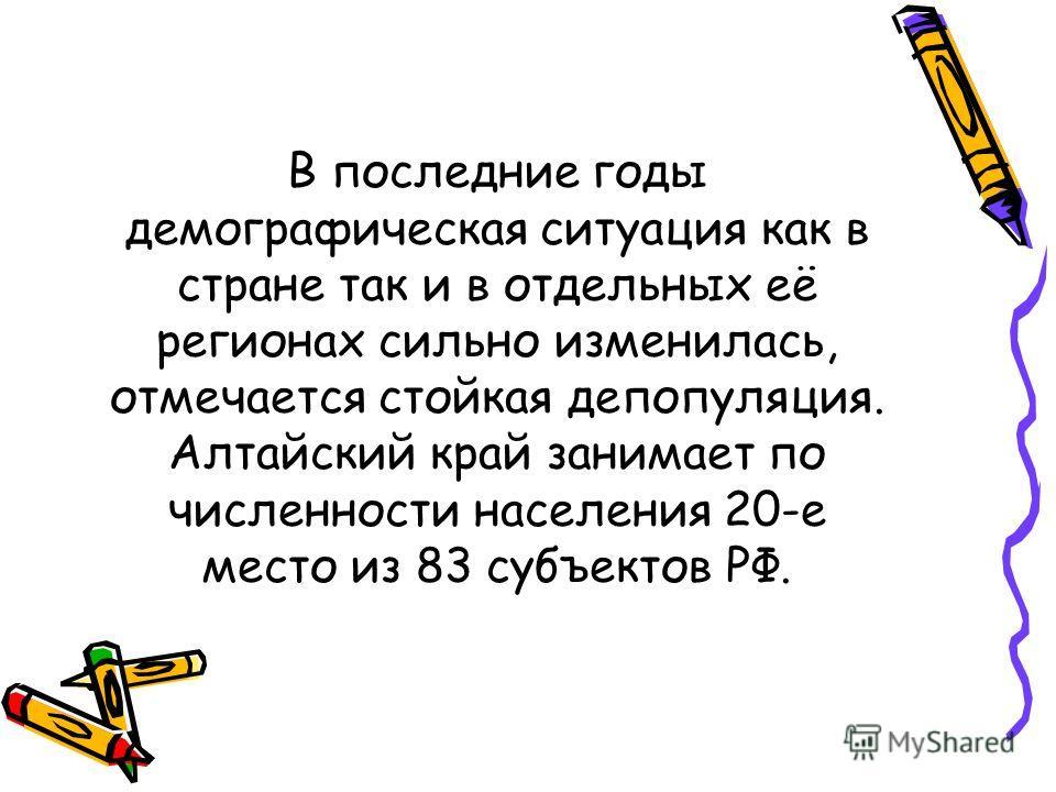В последние годы демографическая ситуация как в стране так и в отдельных её регионах сильно изменилась, отмечается стойкая депопуляция. Алтайский край занимает по численности населения 20-е место из 83 субъектов РФ.