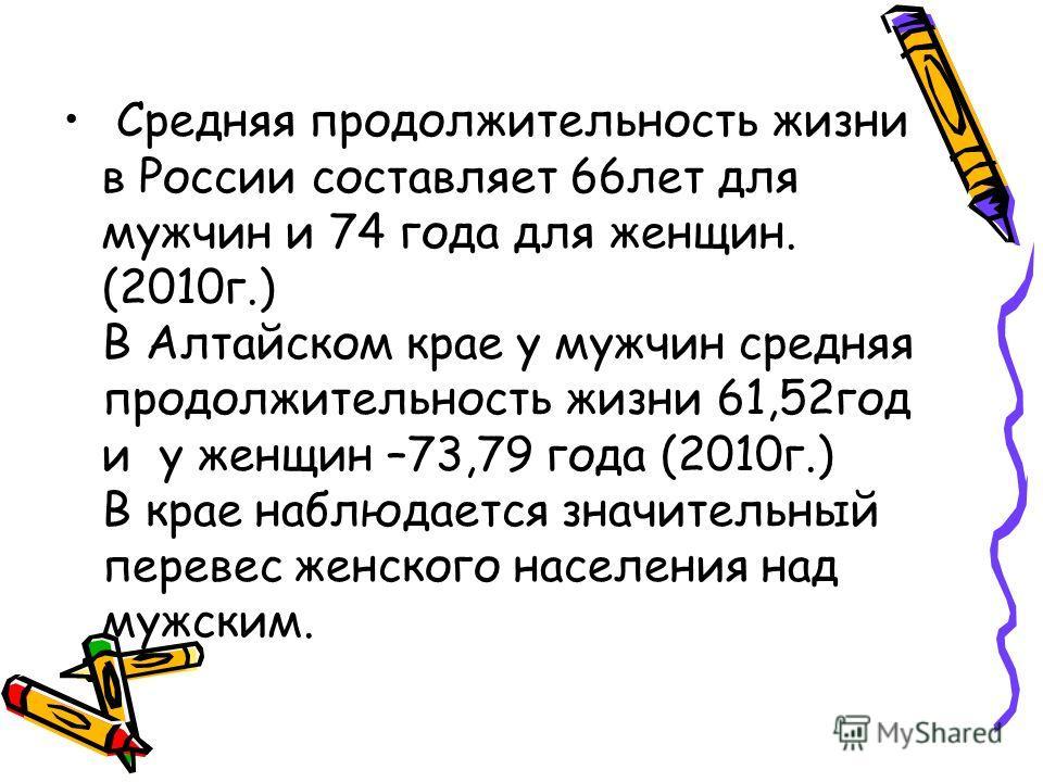 Средняя продолжительность жизни в России составляет 66лет для мужчин и 74 года для женщин. (2010г.) В Алтайском крае у мужчин средняя продолжительность жизни 61,52год и у женщин –73,79 года (2010г.) В крае наблюдается значительный перевес женского на