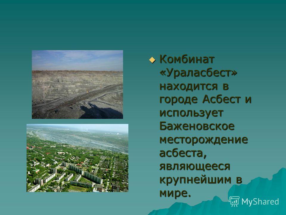 Комбинат «Ураласбест» находится в городе Асбест и использует Баженовское месторождение асбеста, являющееся крупнейшим в мире. Комбинат «Ураласбест» находится в городе Асбест и использует Баженовское месторождение асбеста, являющееся крупнейшим в мире