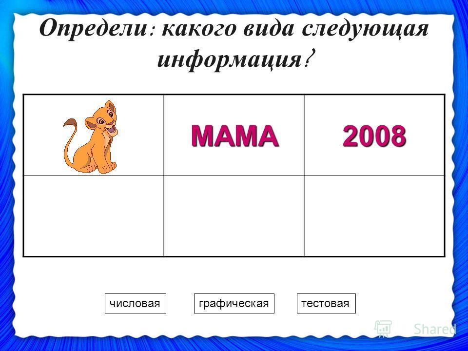 Определи: какого вида следующая информация? МАМА2008 числоваяграфическаятестовая