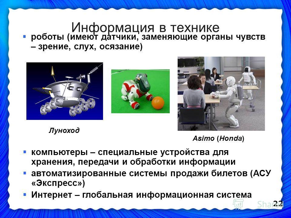 22 Информация в технике компьютеры – специальные устройства для хранения, передачи и обработки информации автоматизированные системы продажи билетов (АСУ «Экспресс») Интернет – глобальная информационная система роботы (имеют датчики, заменяющие орган