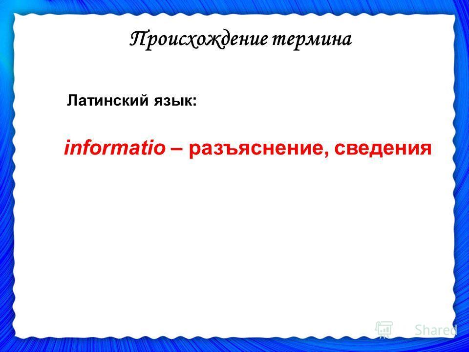 informatiо – разъяснение, сведения Происхождение термина Латинский язык: