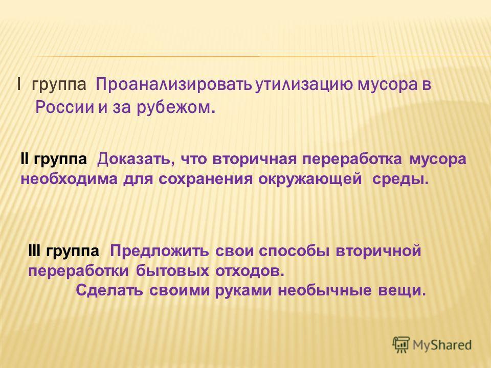 I группа Проанализировать утилизацию мусора в России и за рубежом. II группа Доказать, что вторичная переработка мусора необходима для сохранения окружающей среды. III группа Предложить свои способы вторичной переработки бытовых отходов. Сделать свои