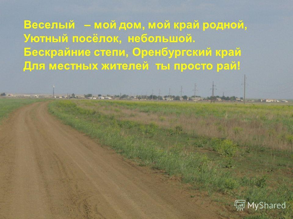 Веселый – мой дом, мой край родной, Уютный посёлок, небольшой. Бескрайние степи, Оренбургский край Для местных жителей ты просто рай!