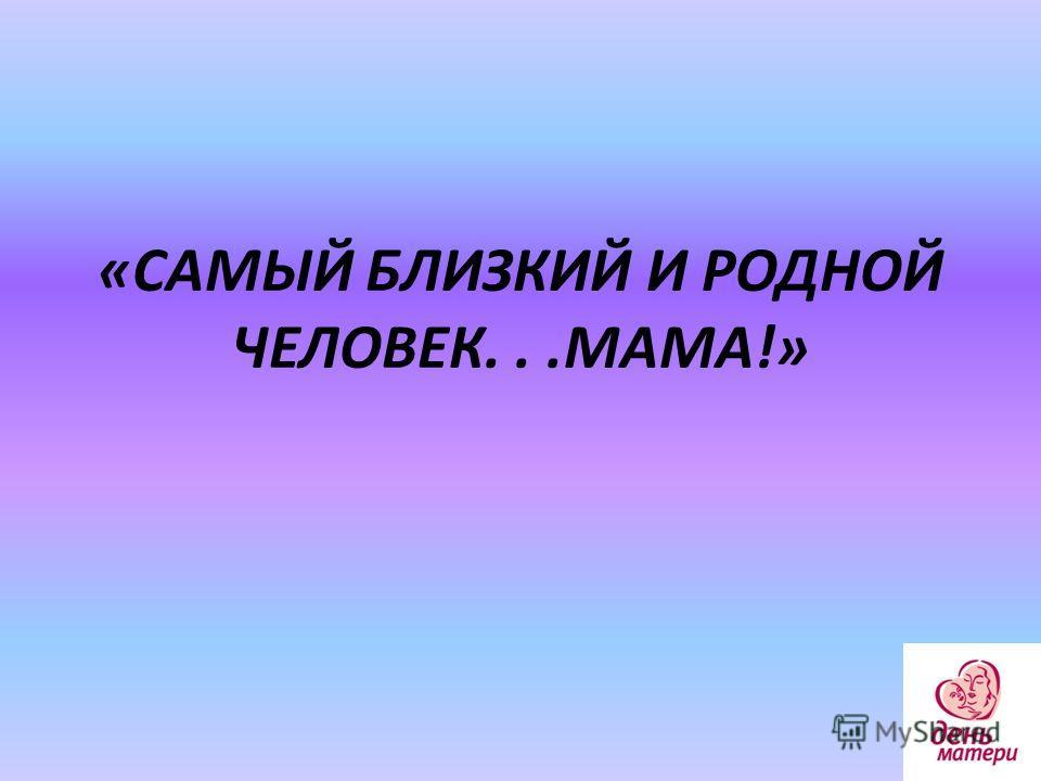 «САМЫЙ БЛИЗКИЙ И РОДНОЙ ЧЕЛОВЕК...МАМА!»