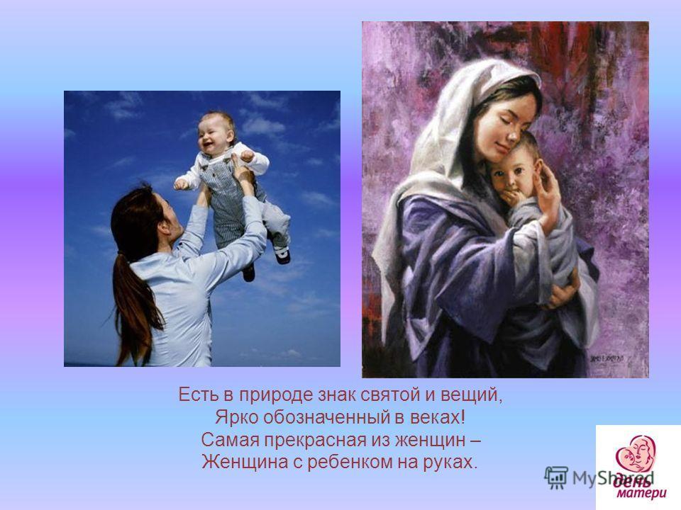 Есть в природе знак святой и вещий, Ярко обозначенный в веках! Самая прекрасная из женщин – Женщина с ребенком на руках.
