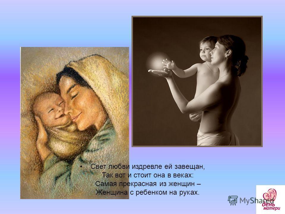 Свет любви издревле ей завещан, Так вот и стоит она в веках: Самая прекрасная из женщин – Женщина с ребенком на руках.