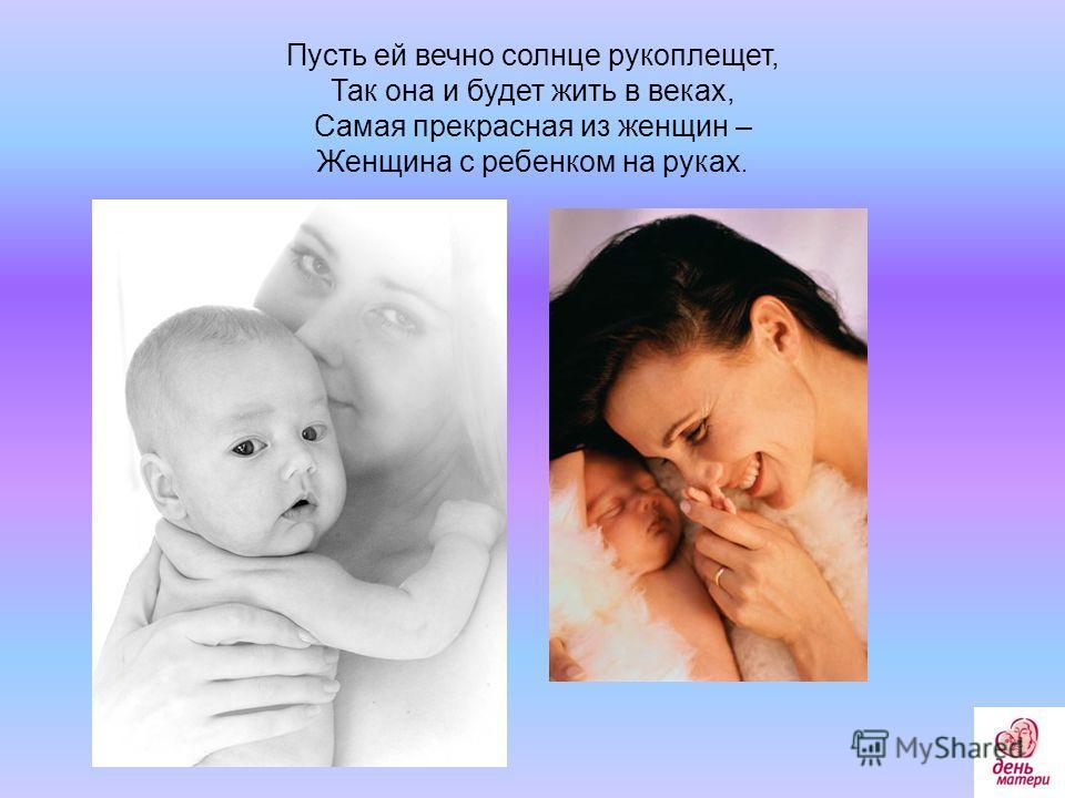 Пусть ей вечно солнце рукоплещет, Так она и будет жить в веках, Самая прекрасная из женщин – Женщина с ребенком на руках.