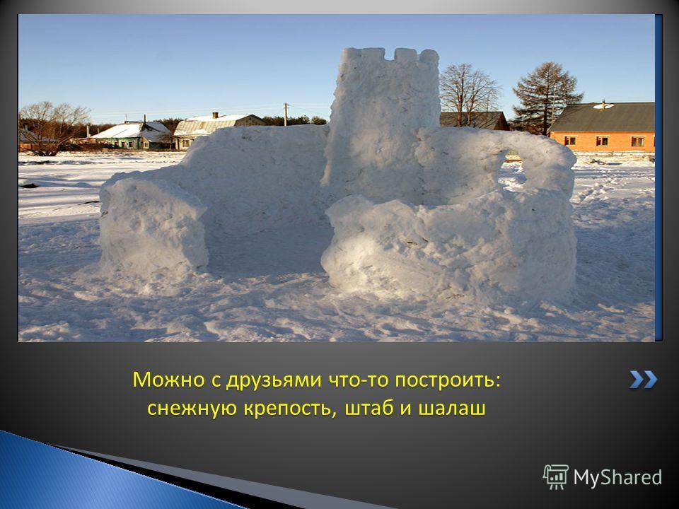 Можно с друзьями что-то построить: снежную крепость, штаб и шалаш