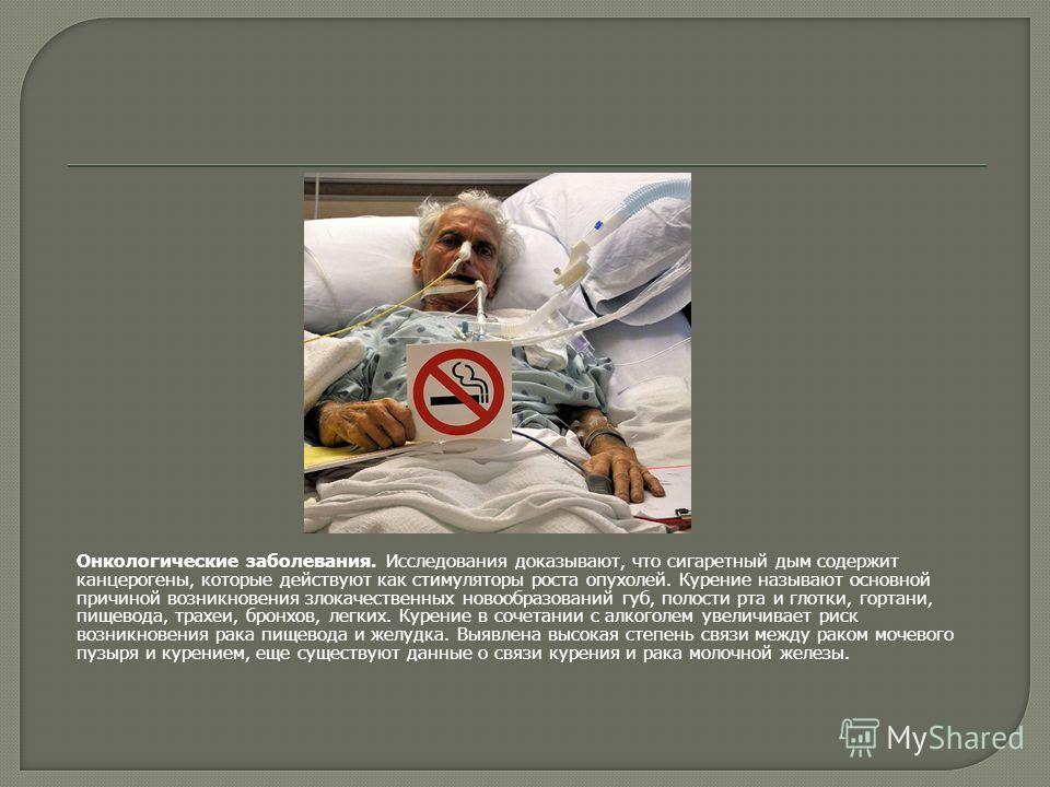 Онкологические заболевания. Исследования доказывают, что сигаретный дым содержит канцерогены, которые действуют как стимуляторы роста опухолей. Курение называют основной причиной возникновения злокачественных новообразований губ, полости рта и глотки