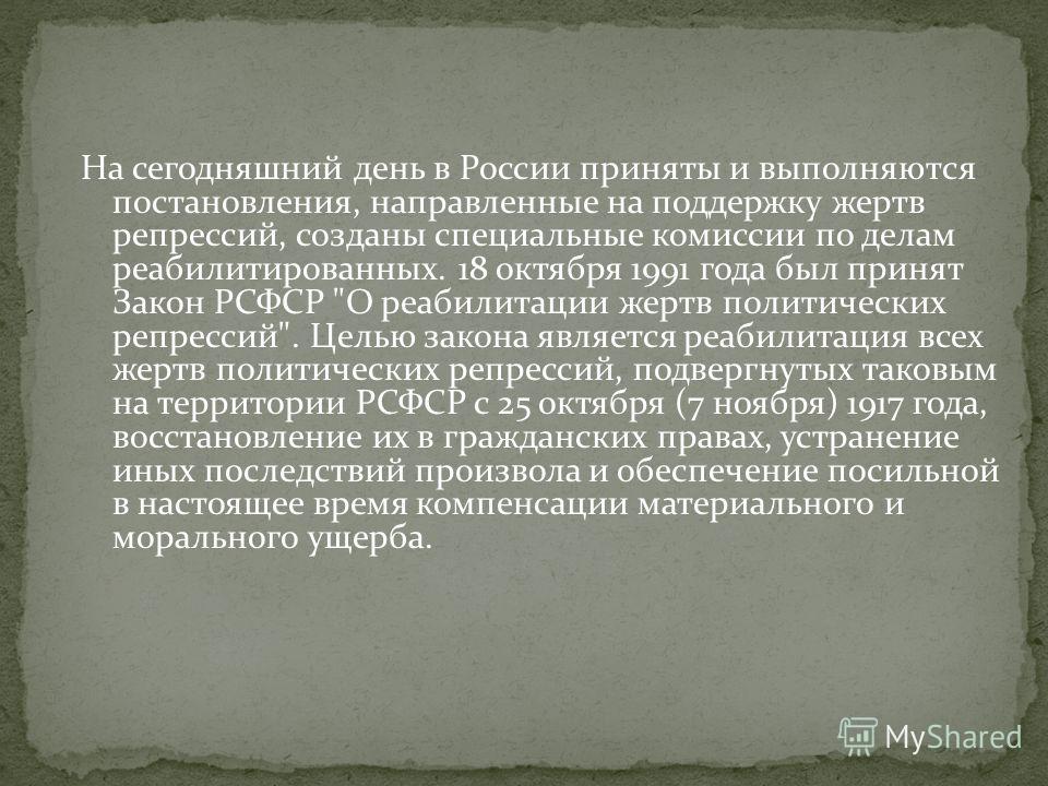 На сегодняшний день в России приняты и выполняются постановления, направленные на поддержку жертв репрессий, созданы специальные комиссии по делам реабилитированных. 18 октября 1991 года был принят Закон РСФСР