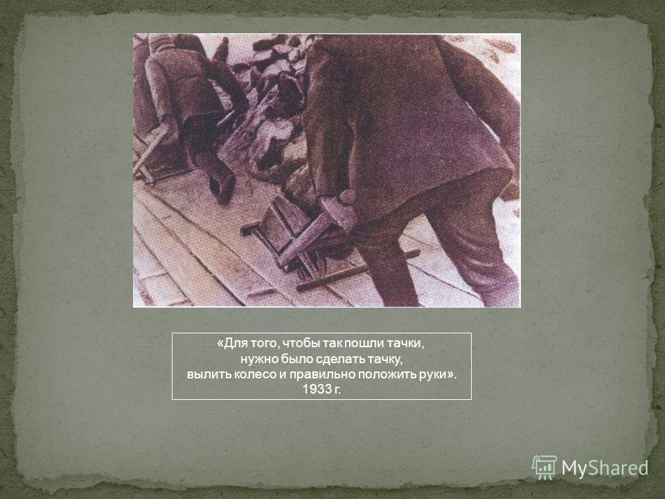 «Для того, чтобы так пошли тачки, нужно было сделать тачку, вылить колесо и правильно положить руки». 1933 г.