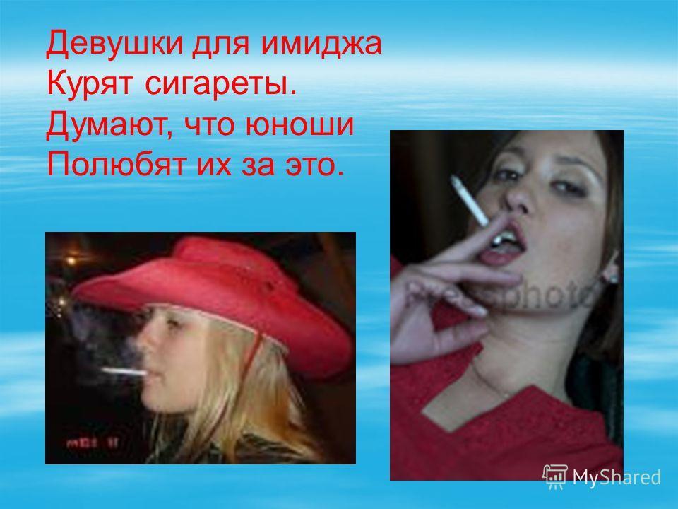 Девушки для имиджа Курят сигареты. Думают, что юноши Полюбят их за это.