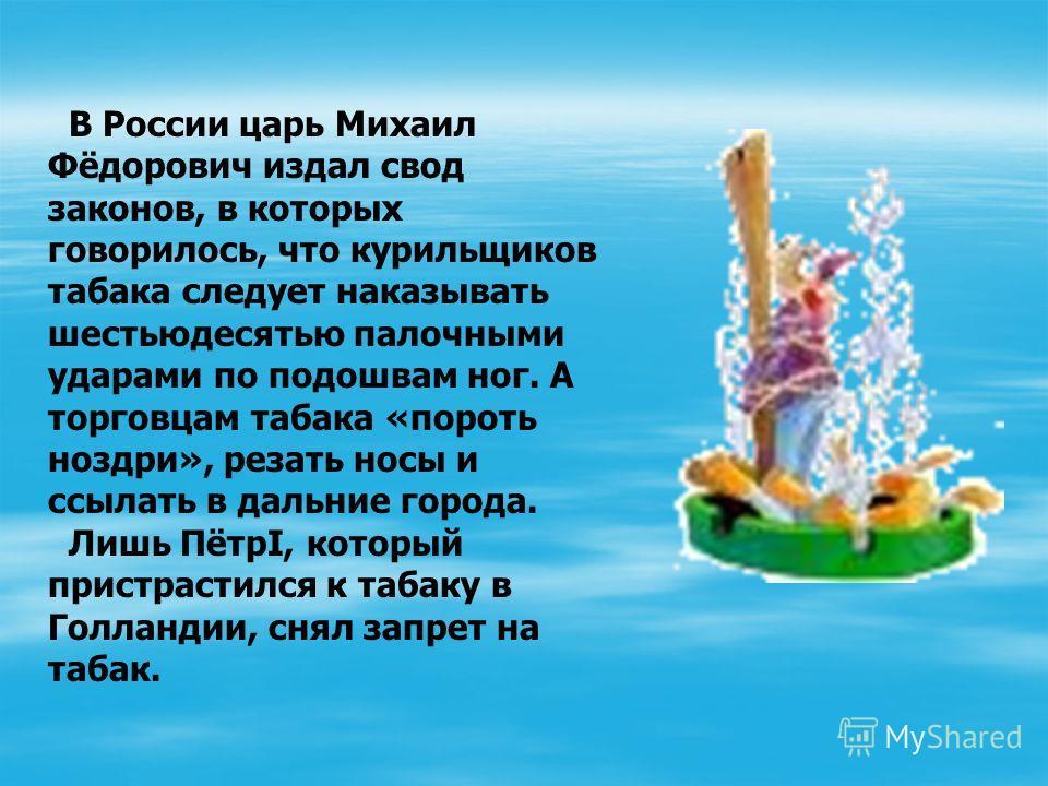 В России царь Михаил Фёдорович издал свод законов, в которых говорилось, что курильщиков табака следует наказывать шестьюдесятью палочными ударами по подошвам ног. А торговцам табака «пороть ноздри», резать носы и ссылать в дальние города. Лишь ПётрI
