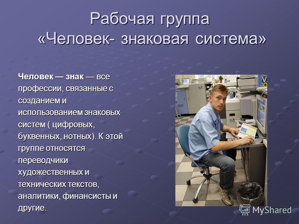 Рабочая группа «Человек- знаковая система» Человек знак все профессии, связанные с созданием и использованием знаковых систем ( цифровых, буквенных, нотных). К этой группе относятся переводчики художественных и технических текстов, аналитики, финанси