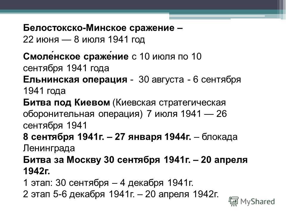 Белостокско-Минское сражение – 22 июня 8 июля 1941 год Смоле́нское сраже́ние с 10 июля по 10 сентября 1941 года Ельнинская операция - 30 августа - 6 сентября 1941 года Битва под Киевом (Киевская стратегическая оборонительная операция) 7 июля 1941 26