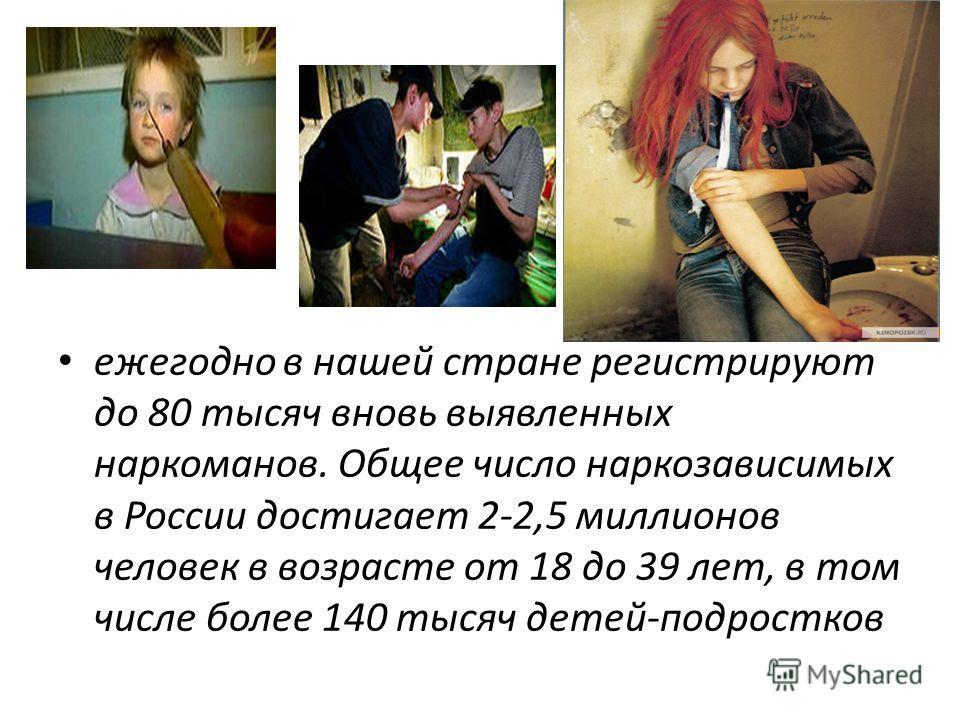 ежегодно в нашей стране регистрируют до 80 тысяч вновь выявленных наркоманов. Общее число наркозависимых в России достигает 2-2,5 миллионов человек в возрасте от 18 до 39 лет, в том числе более 140 тысяч детей-подростков