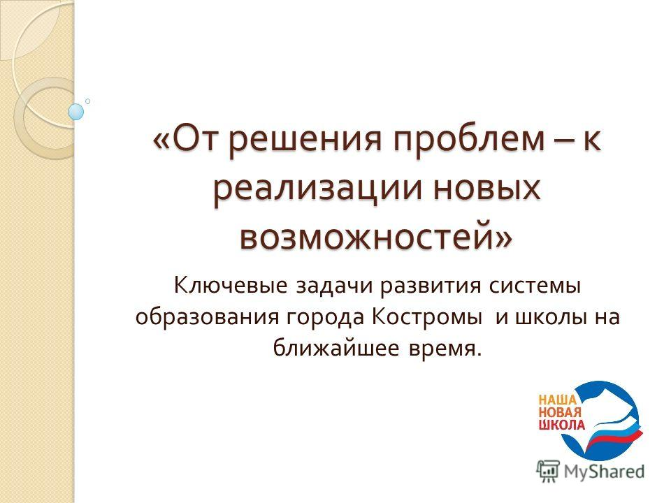 « От решения проблем – к реализации новых возможностей » Ключевые задачи развития системы образования города Костромы и школы на ближайшее время.