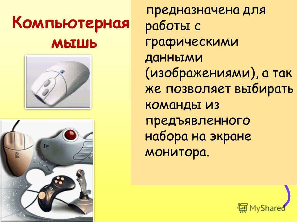 Компьютерная мышь предназначена для работы с графическими данными (изображениями), а так же позволяет выбирать команды из предъявленного набора на экране монитора.