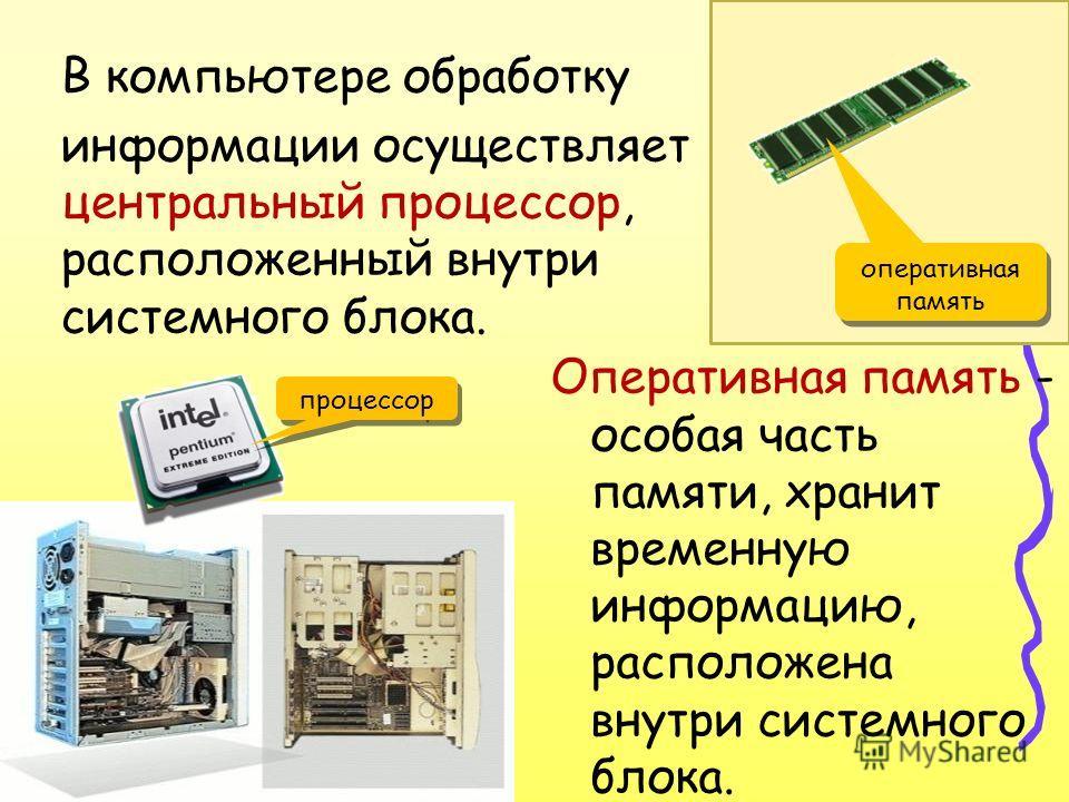 В компьютере обработку информации осуществляет - центральный процессор, расположенный внутри системного блока. Оперативная память - особая часть памяти, хранит временную информацию, расположена внутри системного блока. процессор оперативная память