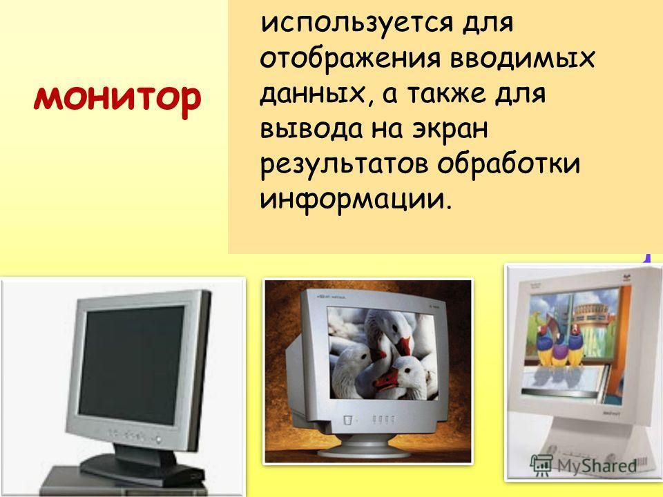 монитор используется для отображения вводимых данных, а также для вывода на экран результатов обработки информации.