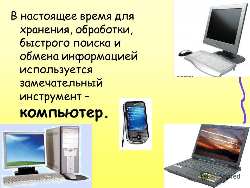 В настоящее время для хранения, обработки, быстрого поиска и обмена информацией используется замечательный инструмент – компьютер.