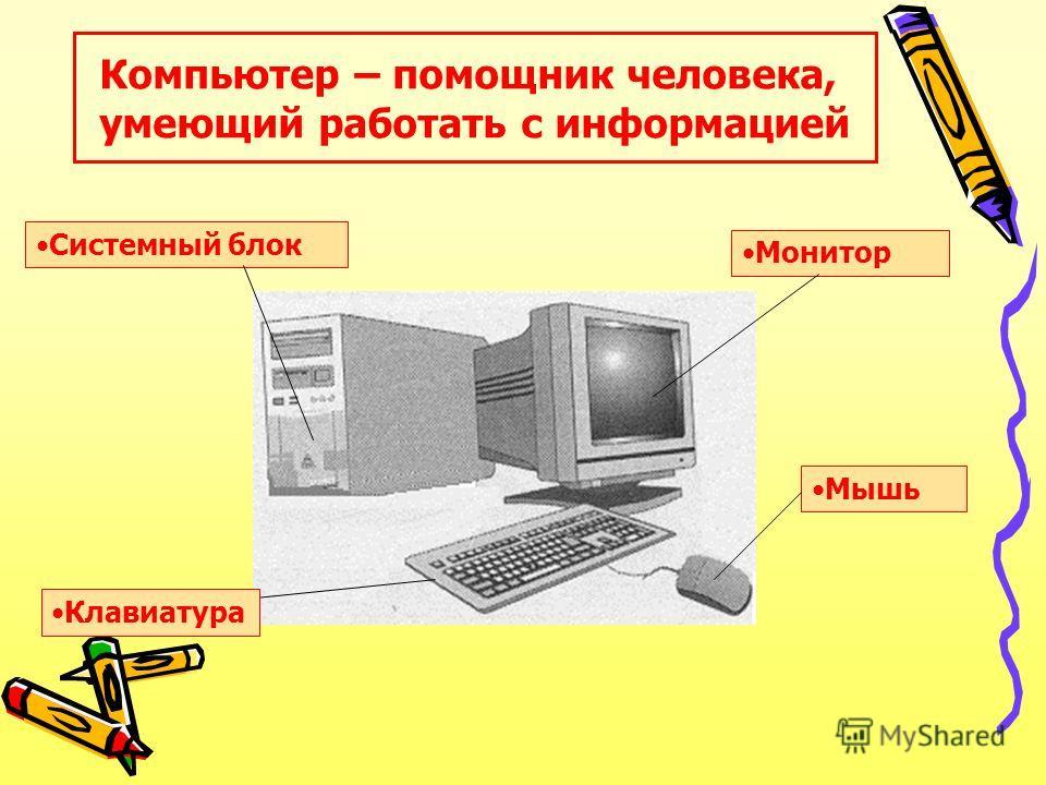 Компьютер – помощник человека, умеющий работать с информацией Мышь Системный блок Монитор Клавиатура