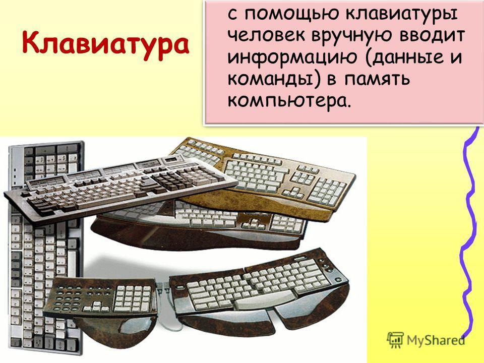 с помощью клавиатуры человек вручную вводит информацию (данные и команды) в память компьютера.