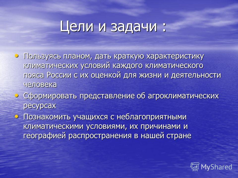 Цели и задачи : Цели и задачи : Пользуясь планом, дать краткую характеристику климатических условий каждого климатического пояса России с их оценкой для жизни и деятельности человека Пользуясь планом, дать краткую характеристику климатических условий