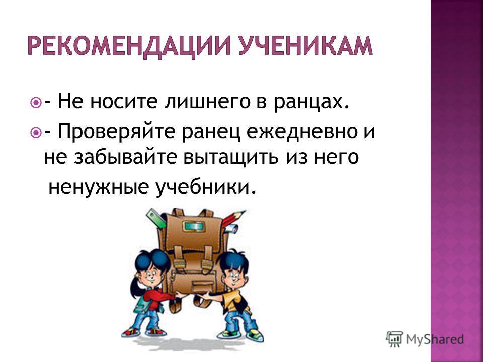 - Не носите лишнего в ранцах. - Проверяйте ранец ежедневно и не забывайте вытащить из него ненужные учебники.