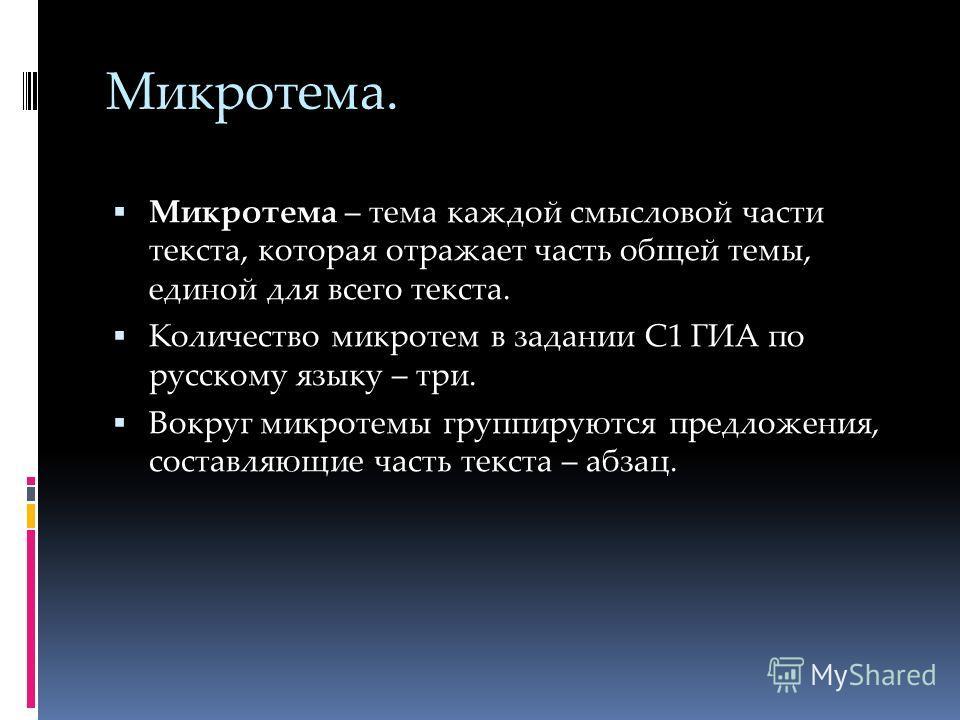 Микротема. Микротема – тема каждой смысловой части текста, которая отражает часть общей темы, единой для всего текста. Количество микротем в задании С1 ГИА по русскому языку – три. Вокруг микротемы группируются предложения, составляющие часть текста
