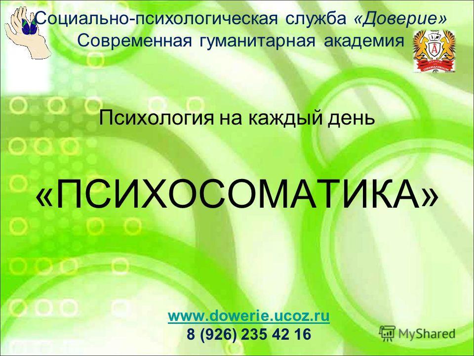 Социально-психологическая служба «Доверие» Современная гуманитарная академия Психология на каждый день «ПСИХОСОМАТИКА» www.dowerie.ucoz.ru 8 (926) 235 42 16