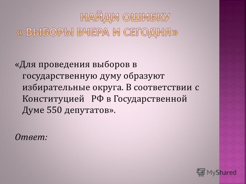 «Для проведения выборов в государственную думу образуют избирательные округа. В соответствии с Конституцией РФ в Государственной Думе 550 депутатов». Ответ: