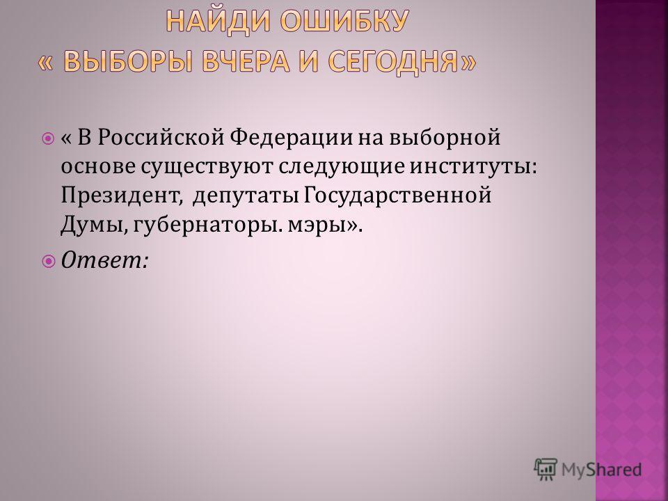 « В Российской Федерации на выборной основе существуют следующие институты: Президент, депутаты Государственной Думы, губернаторы. мэры». Ответ: