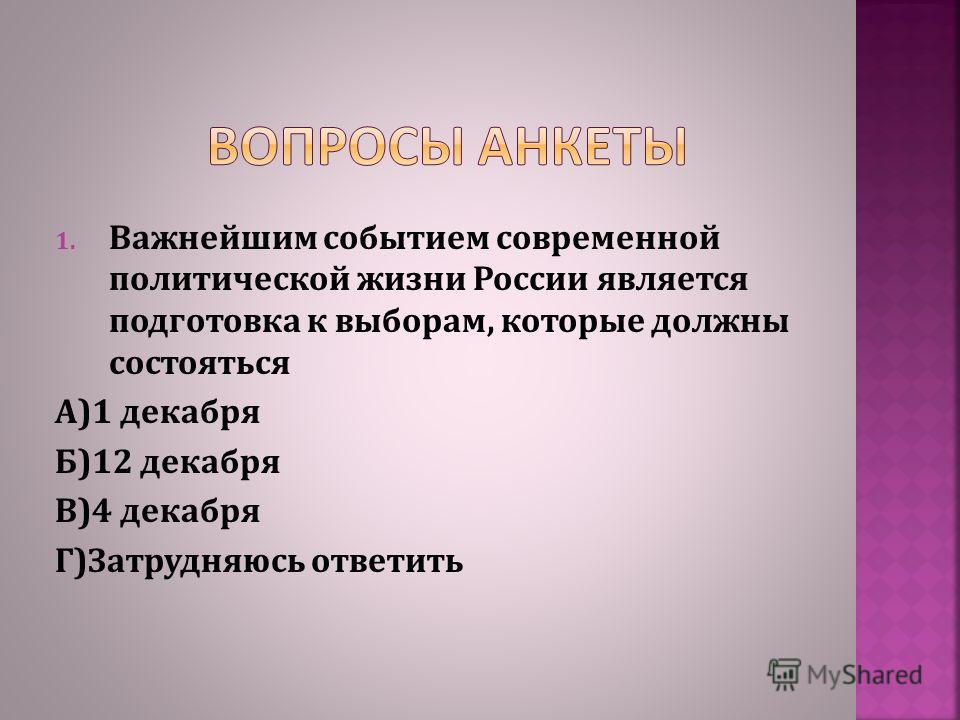 1. Важнейшим событием современной политической жизни России является подготовка к выборам, которые должны состояться А)1 декабря Б)12 декабря В)4 декабря Г)Затрудняюсь ответить