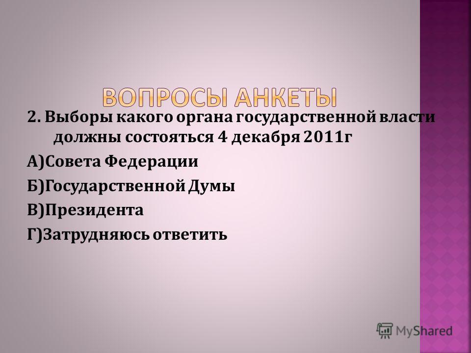 2. Выборы какого органа государственной власти должны состояться 4 декабря 2011г А)Совета Федерации Б)Государственной Думы В)Президента Г)Затрудняюсь ответить