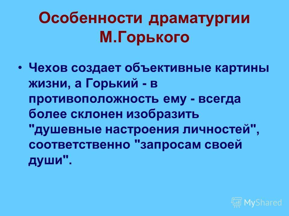 Особенности драматургии М.Горького Чехов создает объективные картины жизни, а Горький - в противоположность ему - всегда более склонен изобразить душевные настроения личностей, соответственно запросам своей души.