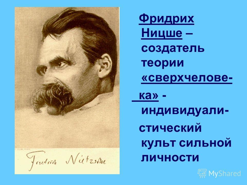 Фридрих Ницше – создатель теории «сверхчелове- ка» - индивидуали- стический культ сильной личности