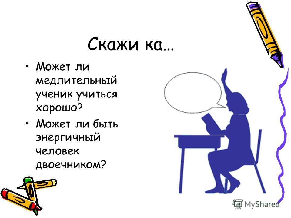 Скажи ка… Может ли медлительный ученик учиться хорошо? Может ли быть энергичный человек двоечником?