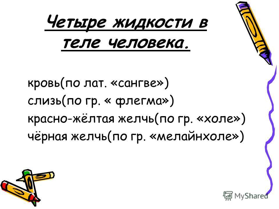 Четыре жидкости в теле человека. кровь(по лат. «сангве») слизь(по гр. « флегма») красно-жёлтая желчь(по гр. «холе») чёрная желчь(по гр. «мелайнхоле»)