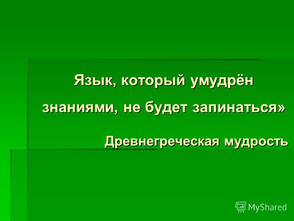 Язык, который умудрён знаниями, не будет запинаться» Древнегреческая мудрость