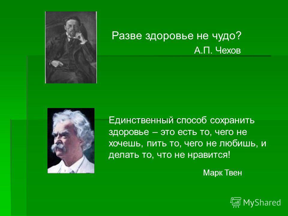 Разве здоровье не чудо? А.П. Чехов Единственный способ сохранить здоровье – это есть то, чего не хочешь, пить то, чего не любишь, и делать то, что не нравится! Марк Твен