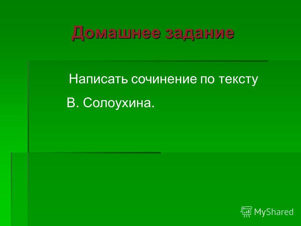 Домашнее задание Написать сочинение по тексту В. Солоухина.