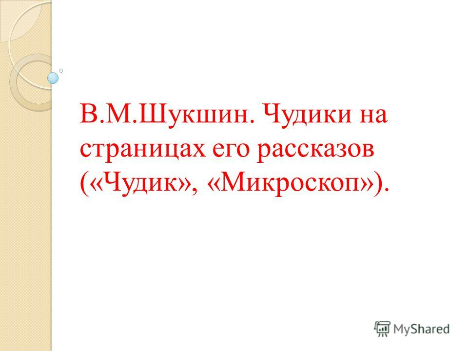 В.М.Шукшин. Чудики на страницах его рассказов («Чудик», «Микроскоп»).