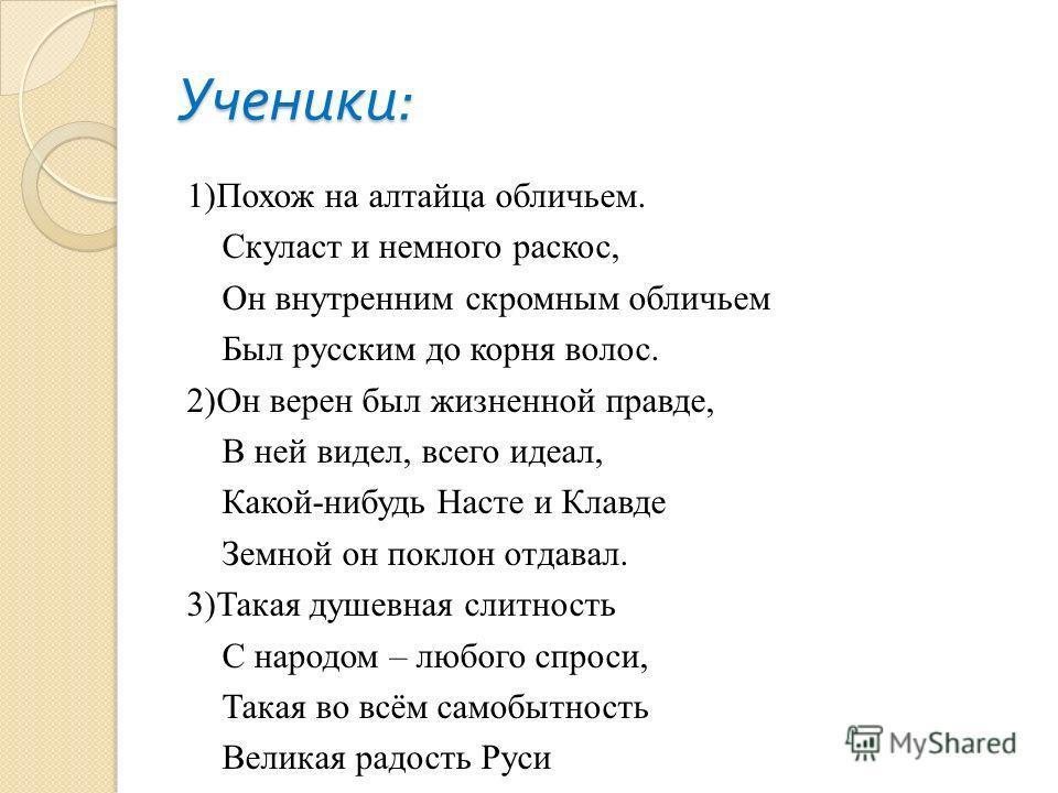 Ученики : 1)Похож на алтайца обличьем. Скуласт и немного раскос, Он внутренним скромным обличьем Был русским до корня волос. 2)Он верен был жизненной правде, В ней видел, всего идеал, Какой-нибудь Насте и Клавде Земной он поклон отдавал. 3)Такая душе