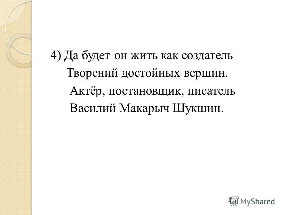 4) Да будет он жить как создатель Творений достойных вершин. Актёр, постановщик, писатель Василий Макарыч Шукшин.