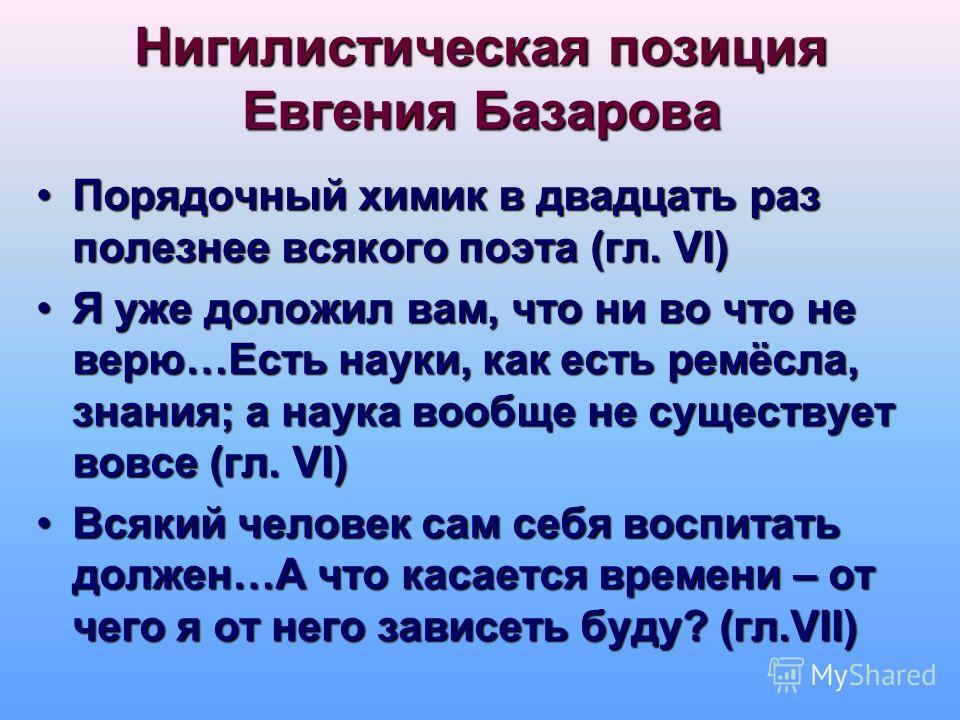 Нигилистическая позиция Евгения Базарова Порядочный химик в двадцать раз полезнее всякого поэта (гл. VI)Порядочный химик в двадцать раз полезнее всякого поэта (гл. VI) Я уже доложил вам, что ни во что не верю…Есть науки, как есть ремёсла, знания; а н